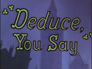 Deduce, You Say